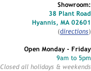 Showroom: 38 Plant Road Hyannis, MA 02601 (directions)  Open Monday - Friday 9am to 5pm Closed all holidays & weekends